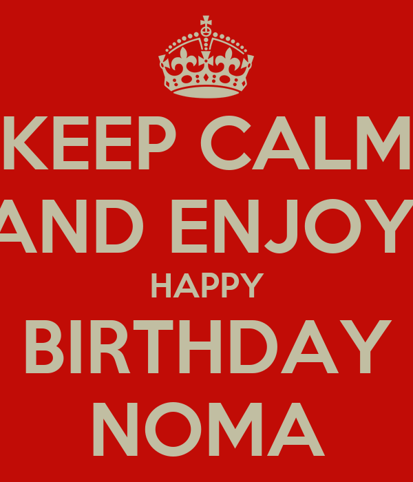 KEEP CALM AND ENJOY! HAPPY BIRTHDAY NOMA