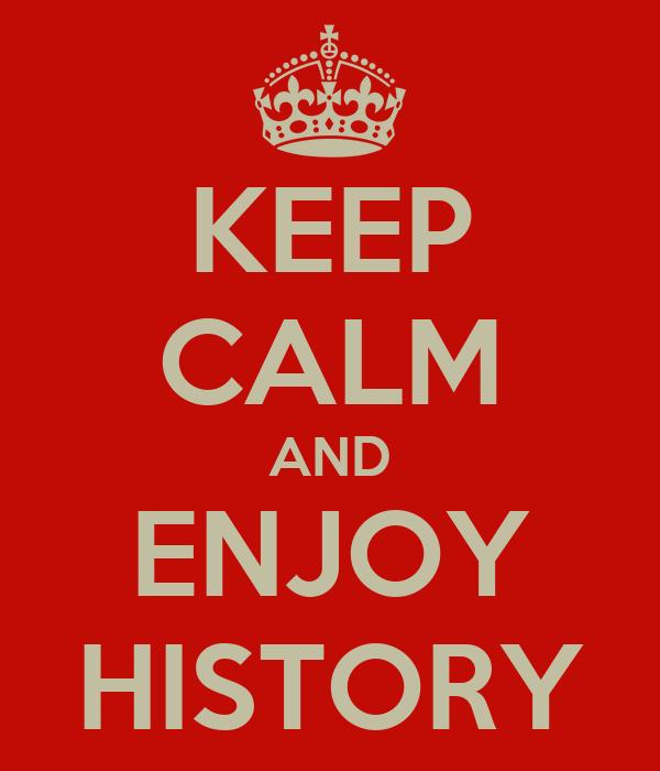 KEEP CALM AND ENJOY HISTORY
