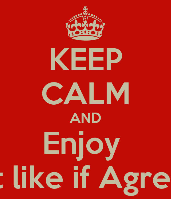 KEEP CALM AND Enjoy  Hit like if Agreed