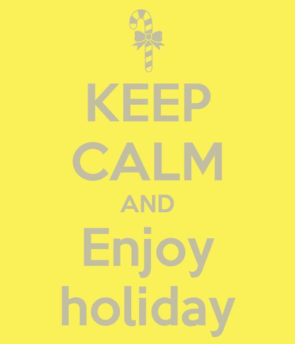 KEEP CALM AND Enjoy holiday
