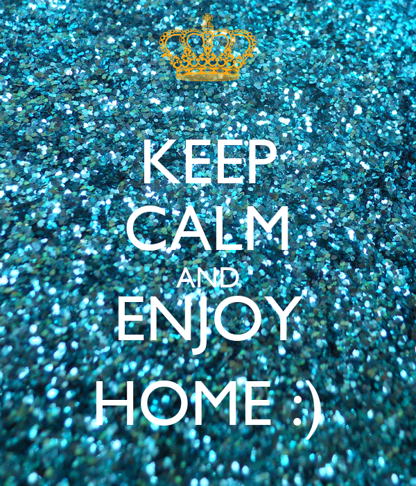 KEEP CALM AND ENJOY HOME :)