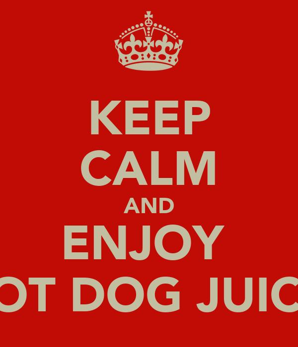 KEEP CALM AND ENJOY  HOT DOG JUICE