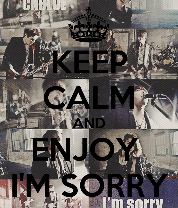 KEEP CALM AND ENJOY  I'M SORRY