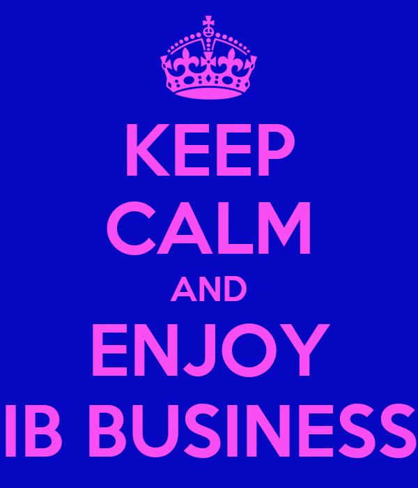 KEEP CALM AND ENJOY IB BUSINESS
