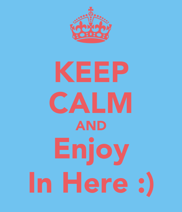 KEEP CALM AND Enjoy In Here :)
