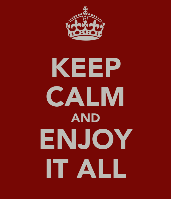 KEEP CALM AND ENJOY IT ALL