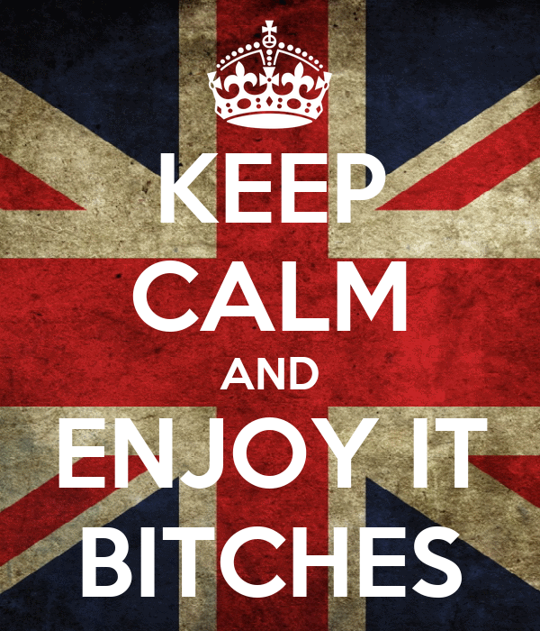 KEEP CALM AND ENJOY IT BITCHES
