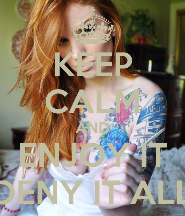 KEEP CALM AND ENJOY IT DENY IT ALL