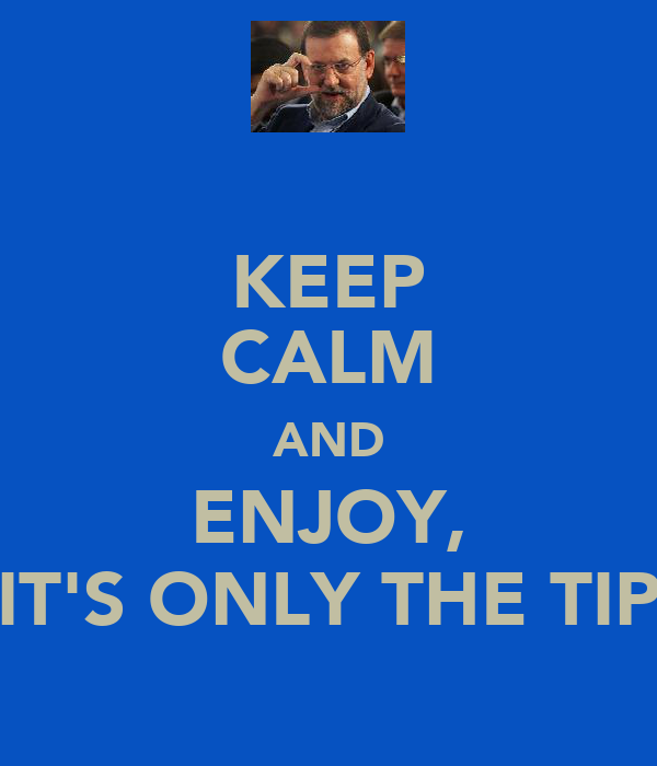 KEEP CALM AND ENJOY, IT'S ONLY THE TIP