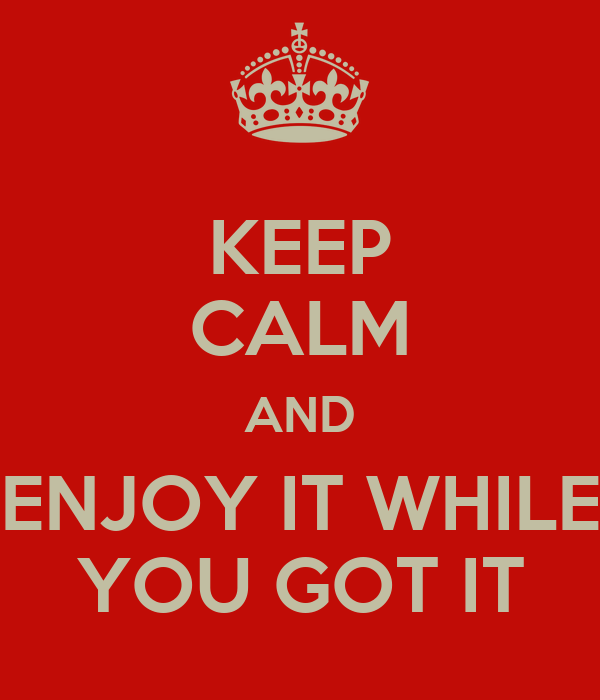 KEEP CALM AND ENJOY IT WHILE YOU GOT IT
