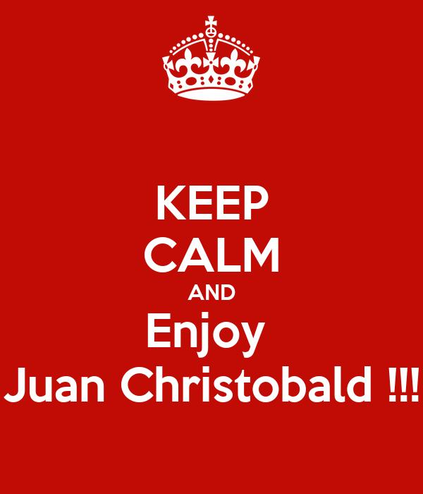 KEEP CALM AND Enjoy  Juan Christobald !!!