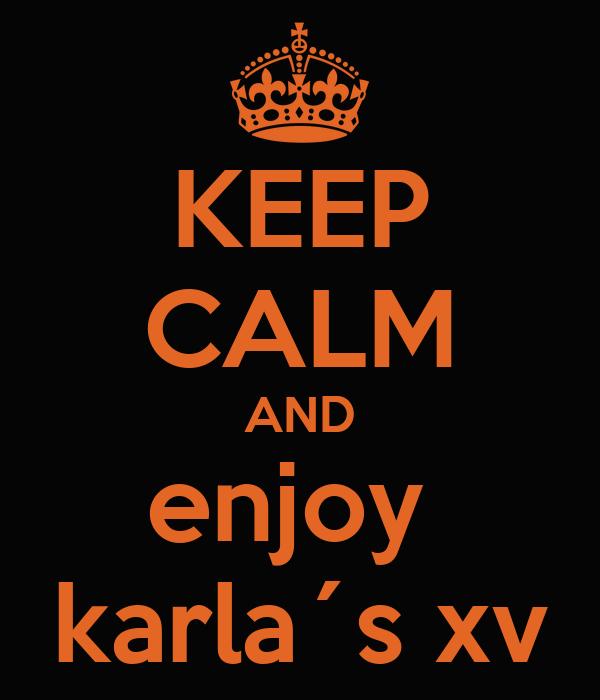 KEEP CALM AND enjoy  karla´s xv