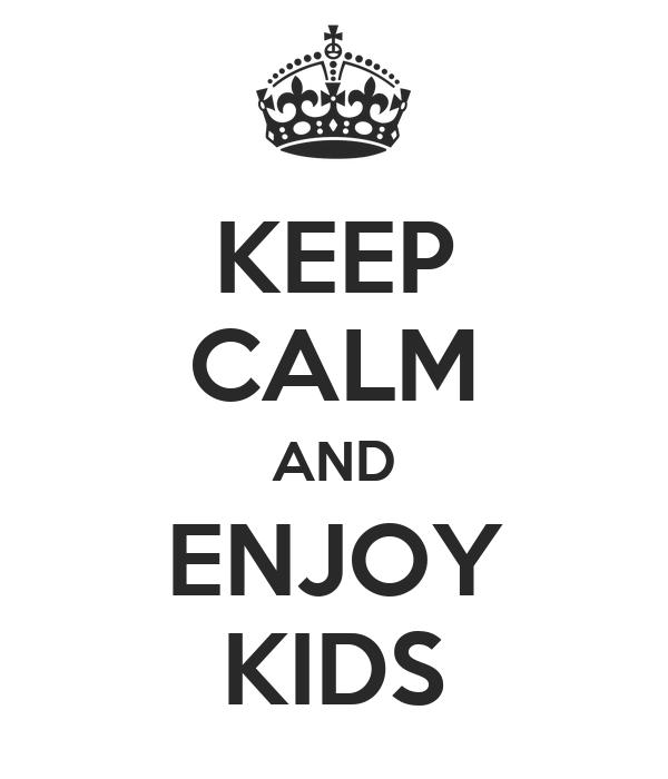 KEEP CALM AND ENJOY KIDS