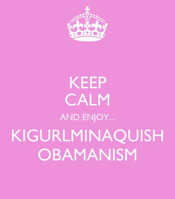 KEEP CALM AND ENJOY... KIGURLMINAQUISH OBAMANISM