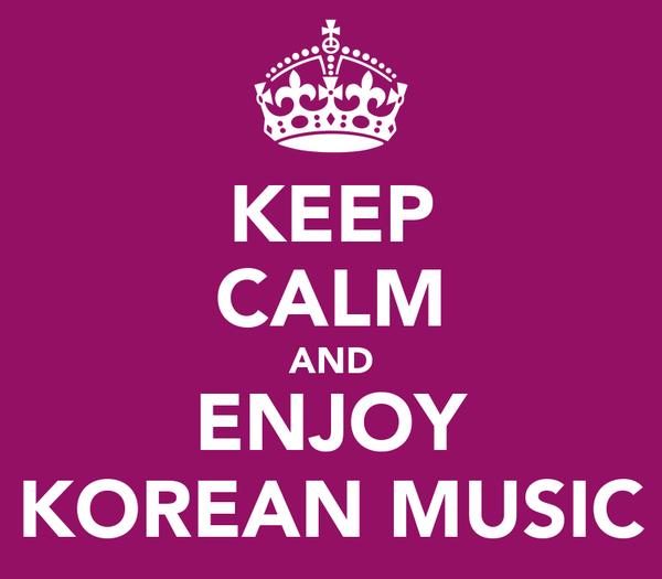 KEEP CALM AND ENJOY KOREAN MUSIC