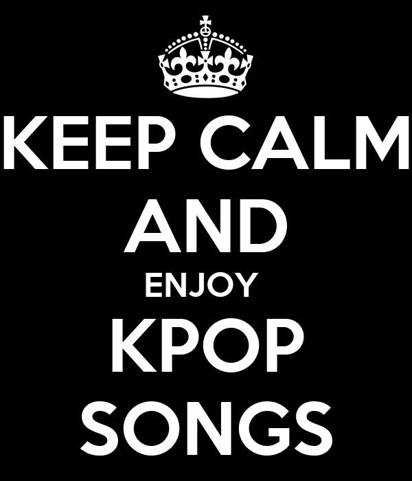 KEEP CALM AND ENJOY  KPOP SONGS