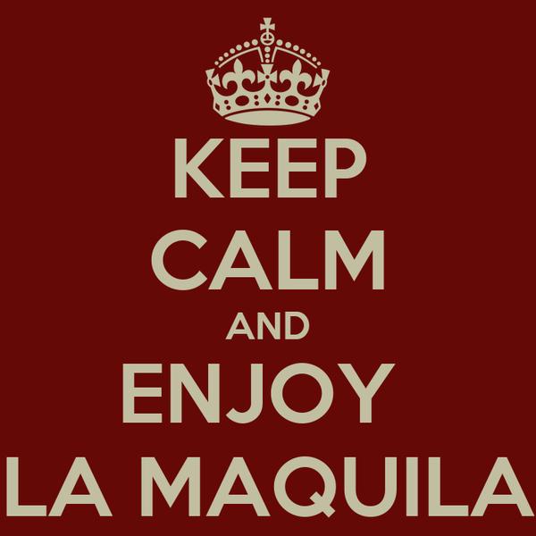 KEEP CALM AND ENJOY  LA MAQUILA