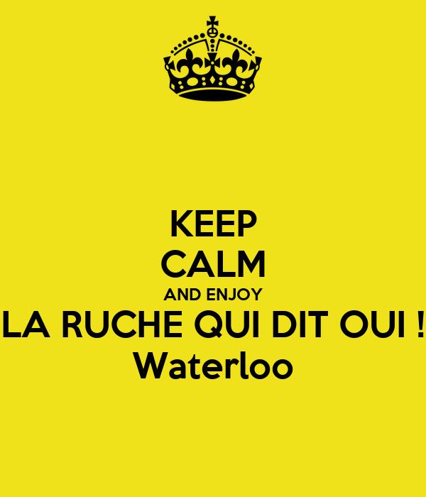 KEEP CALM AND ENJOY LA RUCHE QUI DIT OUI ! Waterloo