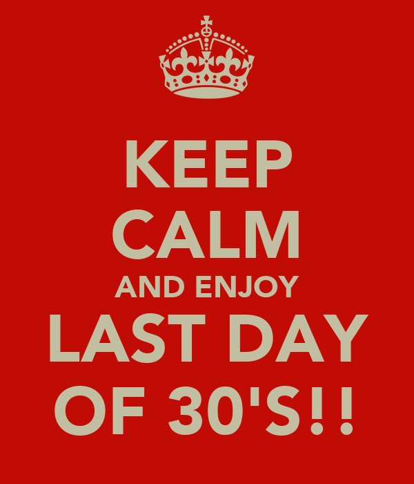 KEEP CALM AND ENJOY LAST DAY OF 30'S!!