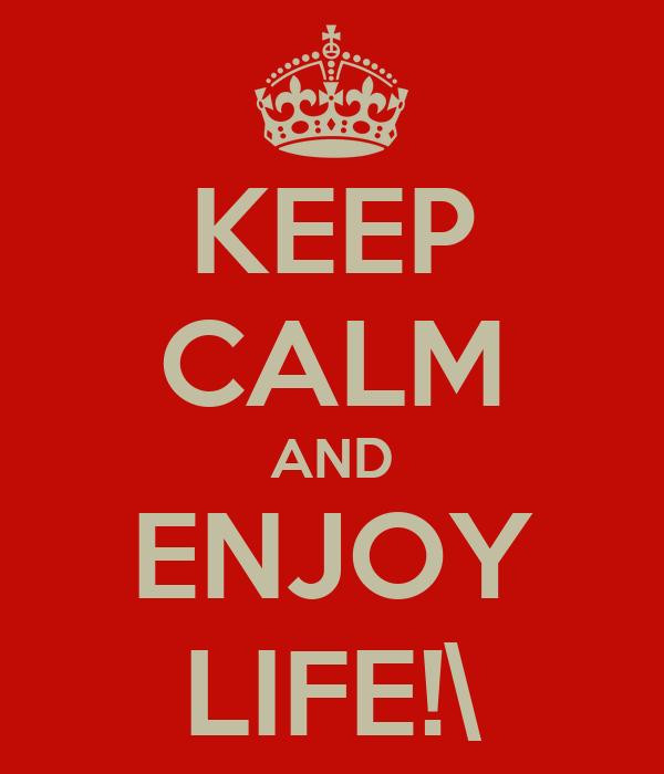 KEEP CALM AND ENJOY LIFE!\