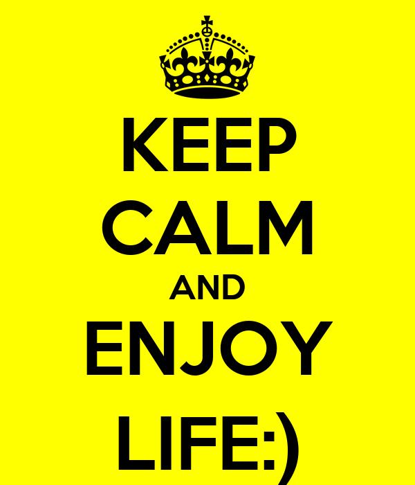 KEEP CALM AND ENJOY LIFE:)