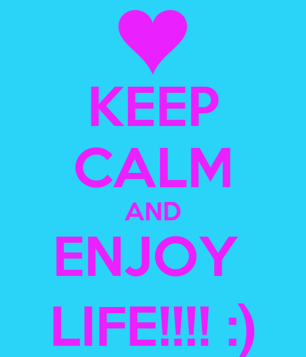KEEP CALM AND ENJOY  LIFE!!!! :)