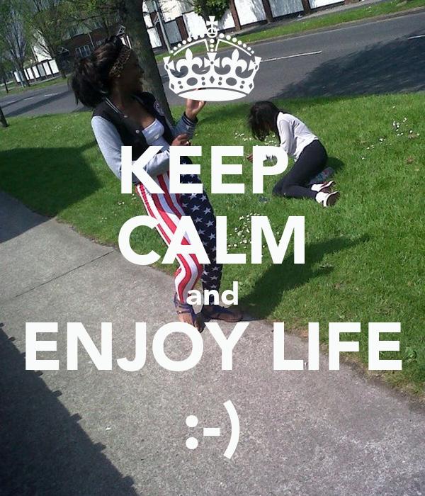 KEEP  CALM and ENJOY LIFE :-)
