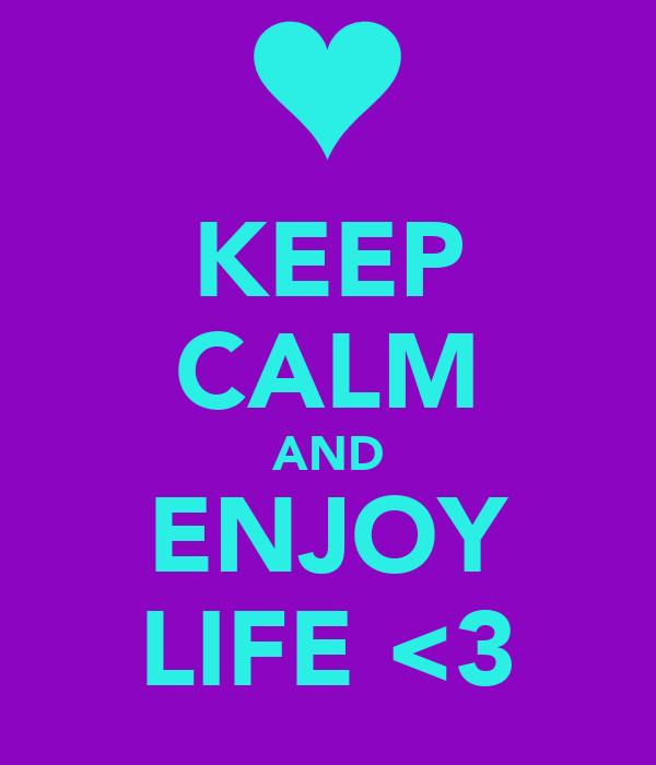 KEEP CALM AND ENJOY LIFE <3
