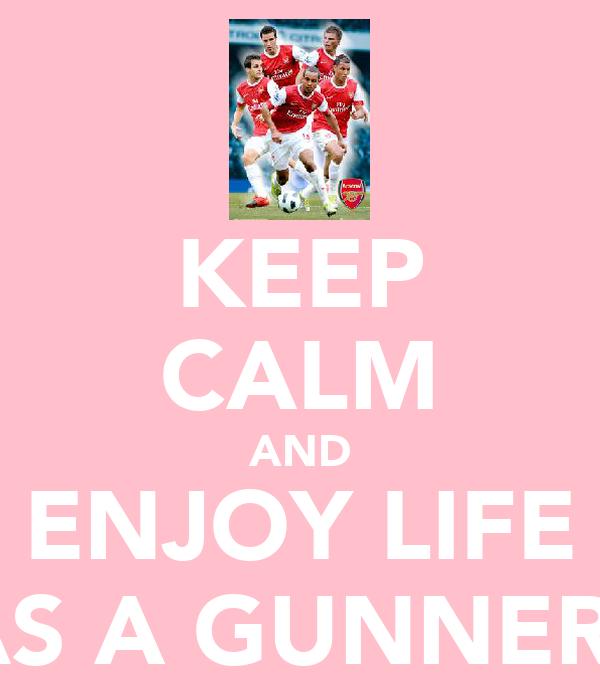 KEEP CALM AND ENJOY LIFE AS A GUNNER!