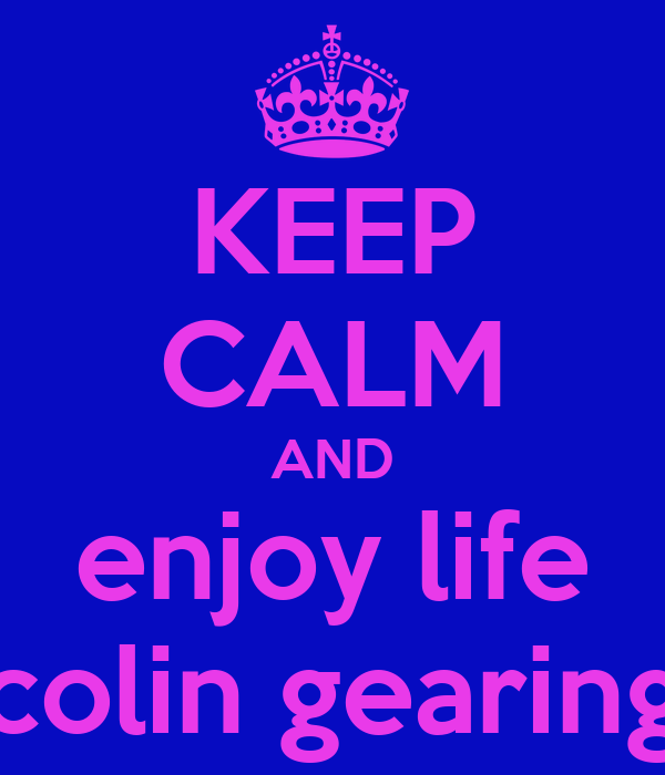 KEEP CALM AND enjoy life colin gearing
