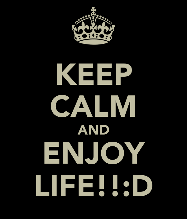 KEEP CALM AND ENJOY LIFE!!:D