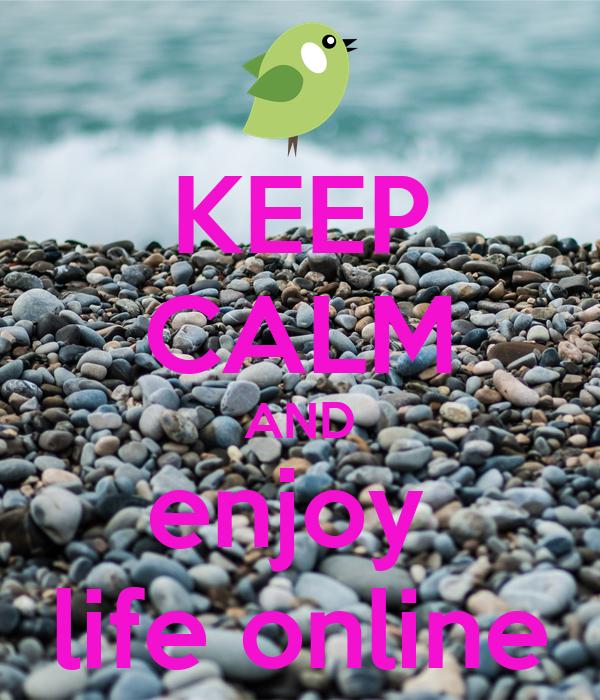 KEEP CALM AND enjoy  life online