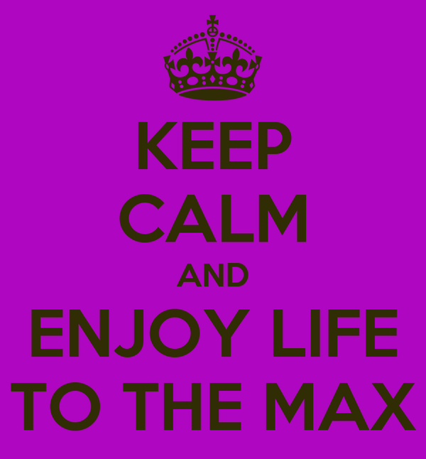 KEEP CALM AND ENJOY LIFE TO THE MAX