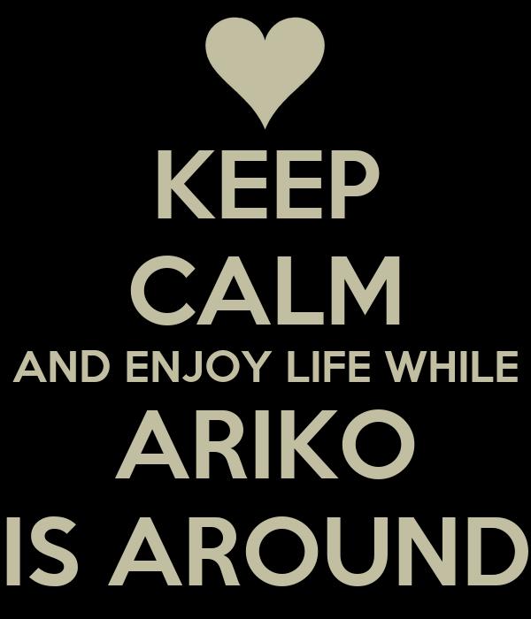 KEEP CALM AND ENJOY LIFE WHILE ARIKO IS AROUND