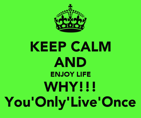 KEEP CALM AND ENJOY LIFE WHY!!! You'Only'Live'Once