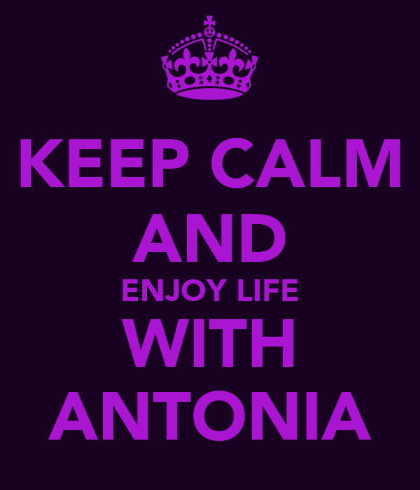 KEEP CALM AND ENJOY LIFE WITH ANTONIA
