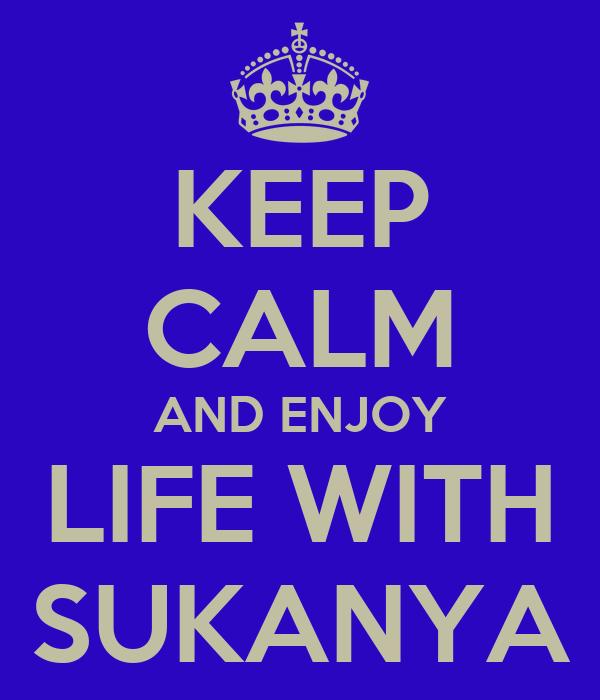 KEEP CALM AND ENJOY LIFE WITH SUKANYA