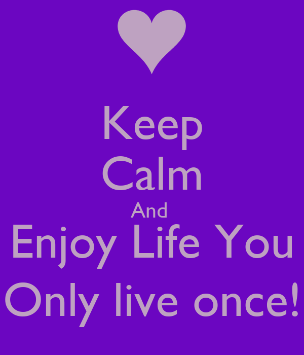 Keep Calm And  Enjoy Life You Only live once!