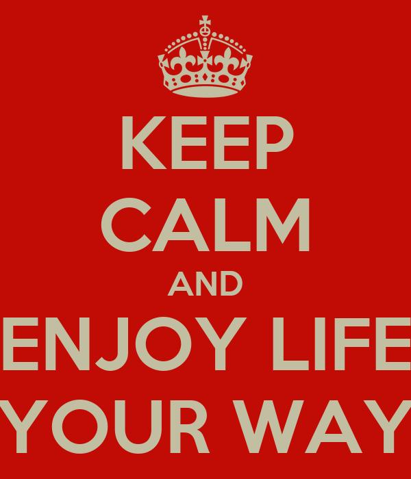 KEEP CALM AND ENJOY LIFE YOUR WAY