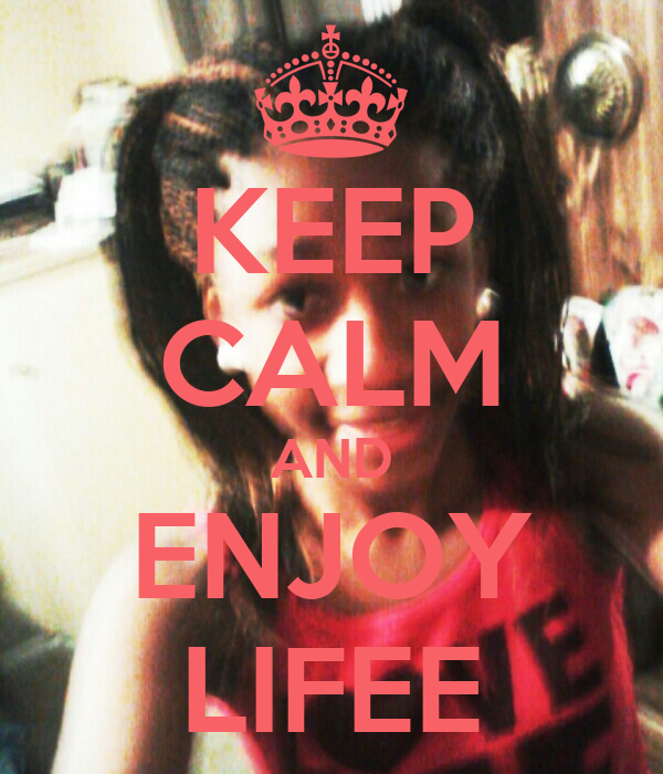 KEEP CALM AND ENJOY LIFEE