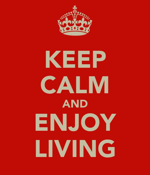 KEEP CALM AND ENJOY LIVING