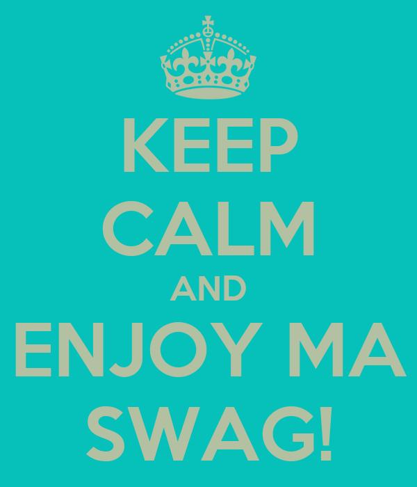 KEEP CALM AND ENJOY MA SWAG!