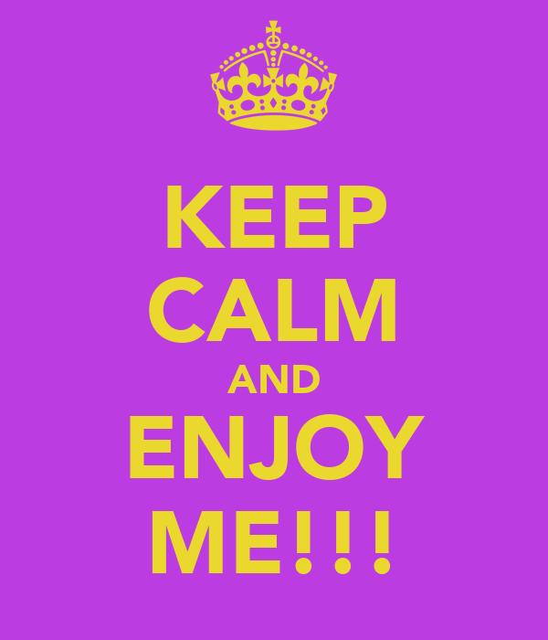 KEEP CALM AND ENJOY ME!!!