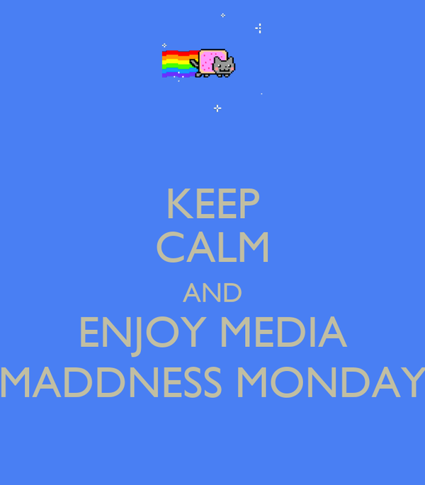 KEEP CALM AND ENJOY MEDIA MADDNESS MONDAY