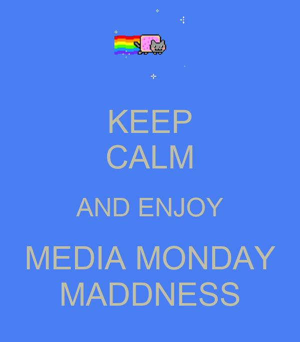 KEEP CALM AND ENJOY MEDIA MONDAY MADDNESS