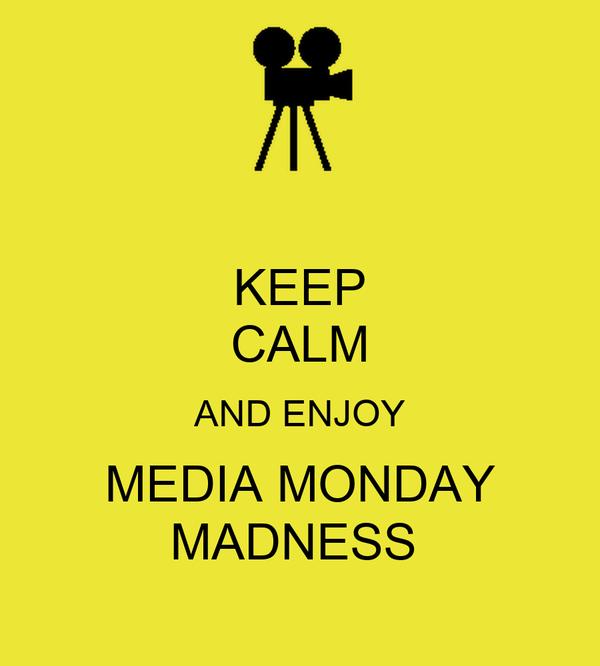 KEEP CALM AND ENJOY MEDIA MONDAY MADNESS