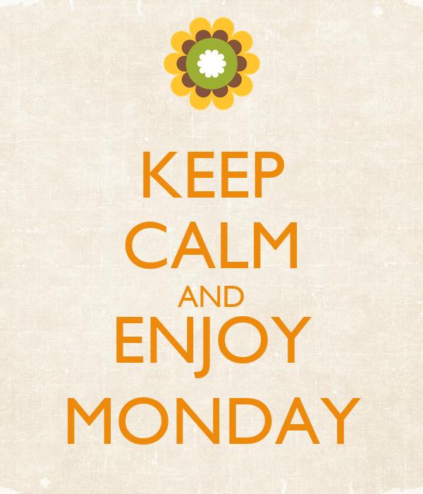 KEEP CALM AND ENJOY MONDAY