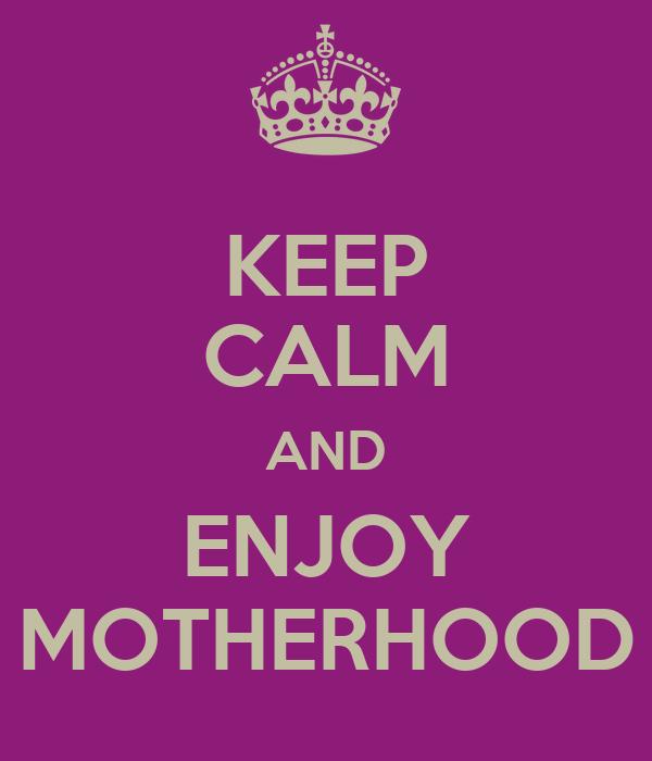 KEEP CALM AND ENJOY MOTHERHOOD
