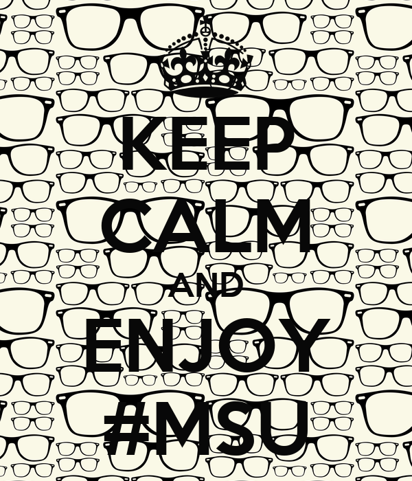 KEEP CALM AND ENJOY #MSU