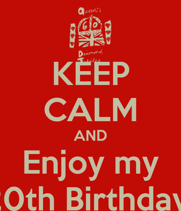 KEEP CALM AND Enjoy my 20th Birthday